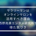 サラリーマンはオンラインサロンを活用すべき理由【西野亮廣エンタメ研究所で得た気づき】