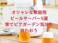 オシャレな家庭用ビールサーバー5選【家でビアガーデン気分を味わおう】
