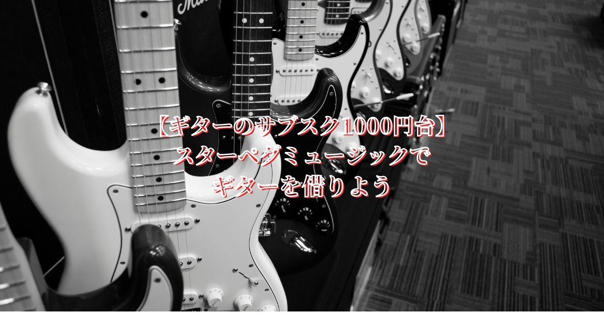 【ギターのサブスク1000円台】スターペグミュージックでギターを借りよう