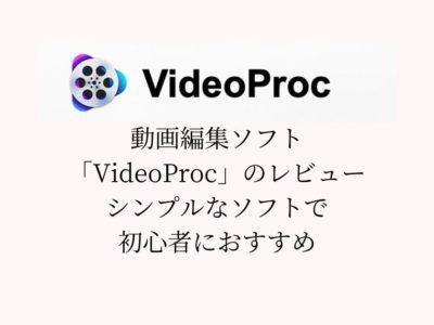 動画編集ソフト「VideoProc」のレビュー【シンプルなソフトで初心者におすすめ】
