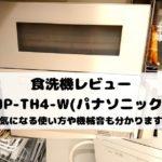 食洗機レビュー「NP-TH4-W(パナソニック)」【気になる使い方や機械音も分かります】