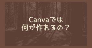 Canvaではどんなものが作れるのか?