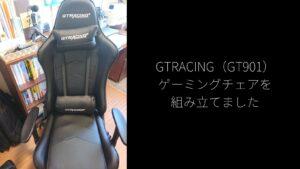 GTRACING(GT901)ゲーミングチェアを組み立てました