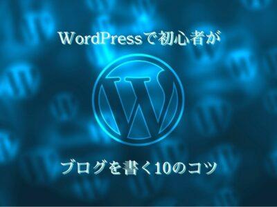WordPressで初心者がブログを書く10のコツ